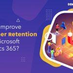 How to improve customer retention using Microsoft Dynamics 365?