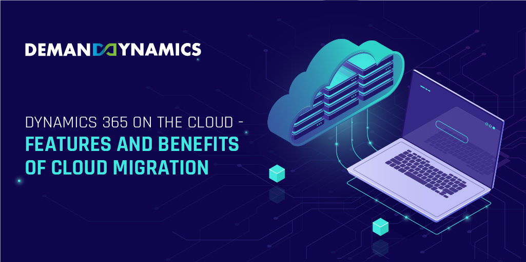Dynamics 365 on the Cloud- Features and Benefits of Cloud Migration