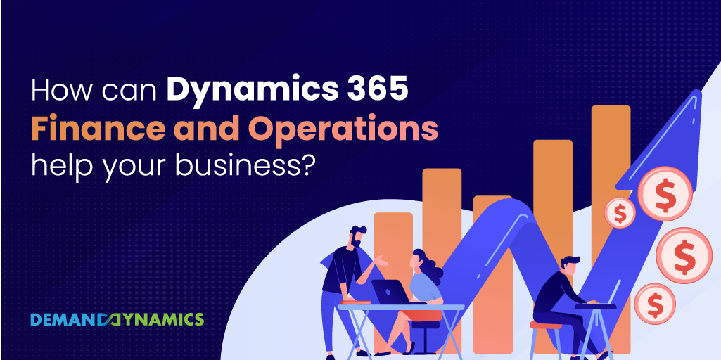 How can Dynamics 365 Finance and Operations help your business?
